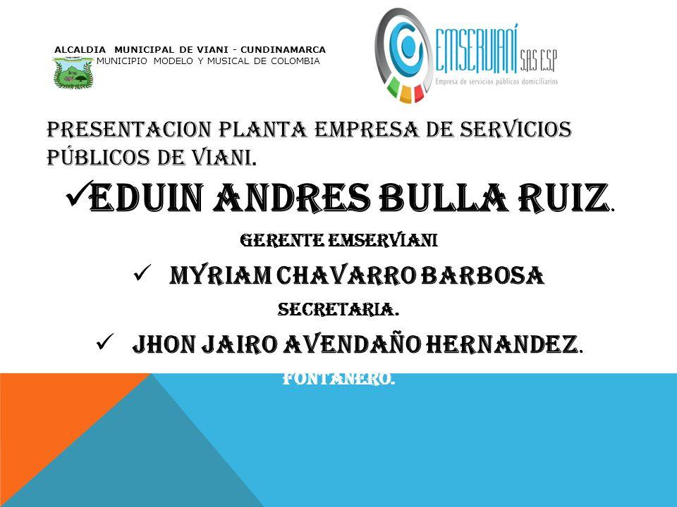 PRESENTACION PLANTA EMPRESA DE SERVICIOS PÚBLICOS DE VIANI. EDUIN ANDRES BULLA RUIZ. GERENTE EMSERVIANI MYRIAM CHAVARRO BARBOSA SECRETARIA. JHON JAIRO