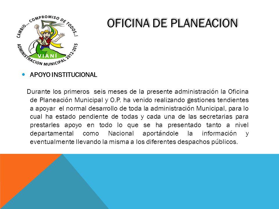 OFICINA DE PLANEACION APOYO INSTITUCIONAL Durante los primeros seis meses de la presente administración la Oficina de Planeación Municipal y O.P. ha v