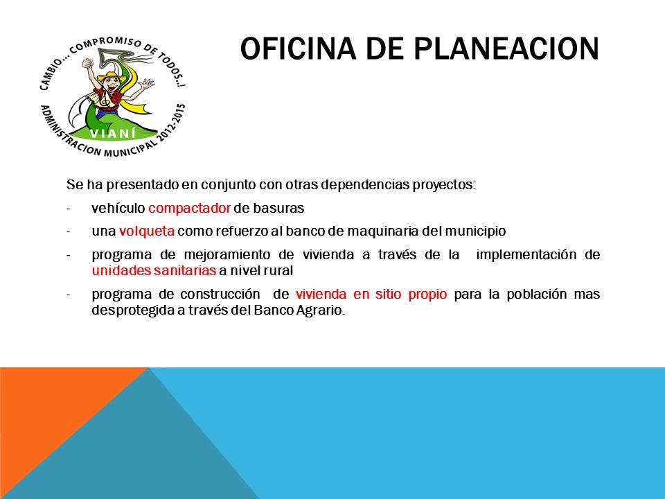 OFICINA DE PLANEACION Se ha presentado en conjunto con otras dependencias proyectos: -vehículo compactador de basuras -una volqueta como refuerzo al b