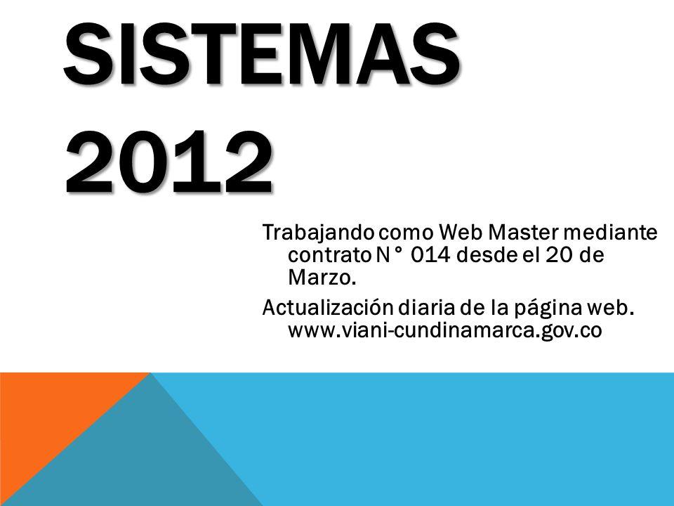 SISTEMAS 2012 Trabajando como Web Master mediante contrato N° 014 desde el 20 de Marzo. Actualización diaria de la página web. www.viani-cundinamarca.