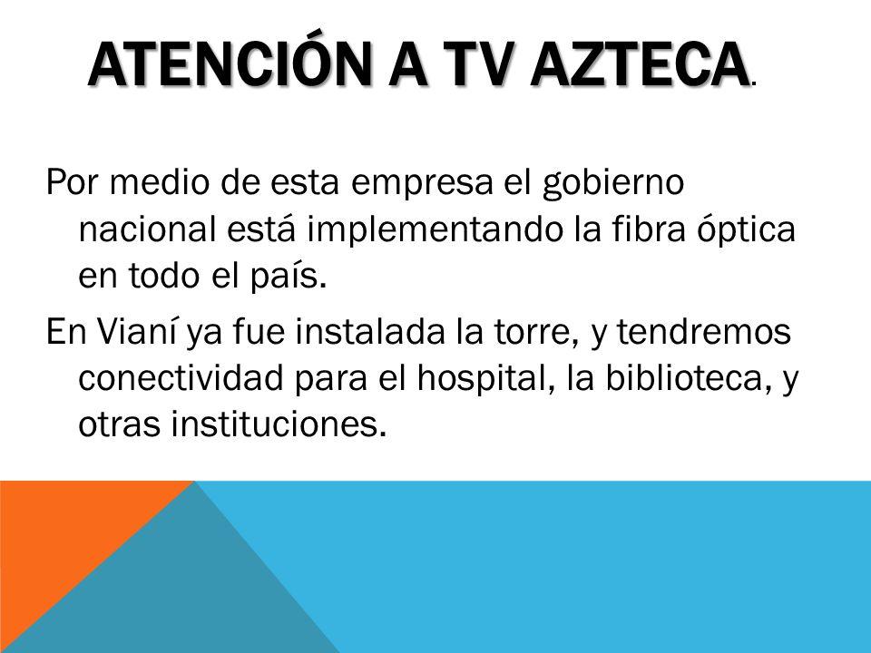 ATENCIÓN A TV AZTECA ATENCIÓN A TV AZTECA. Por medio de esta empresa el gobierno nacional está implementando la fibra óptica en todo el país. En Vianí