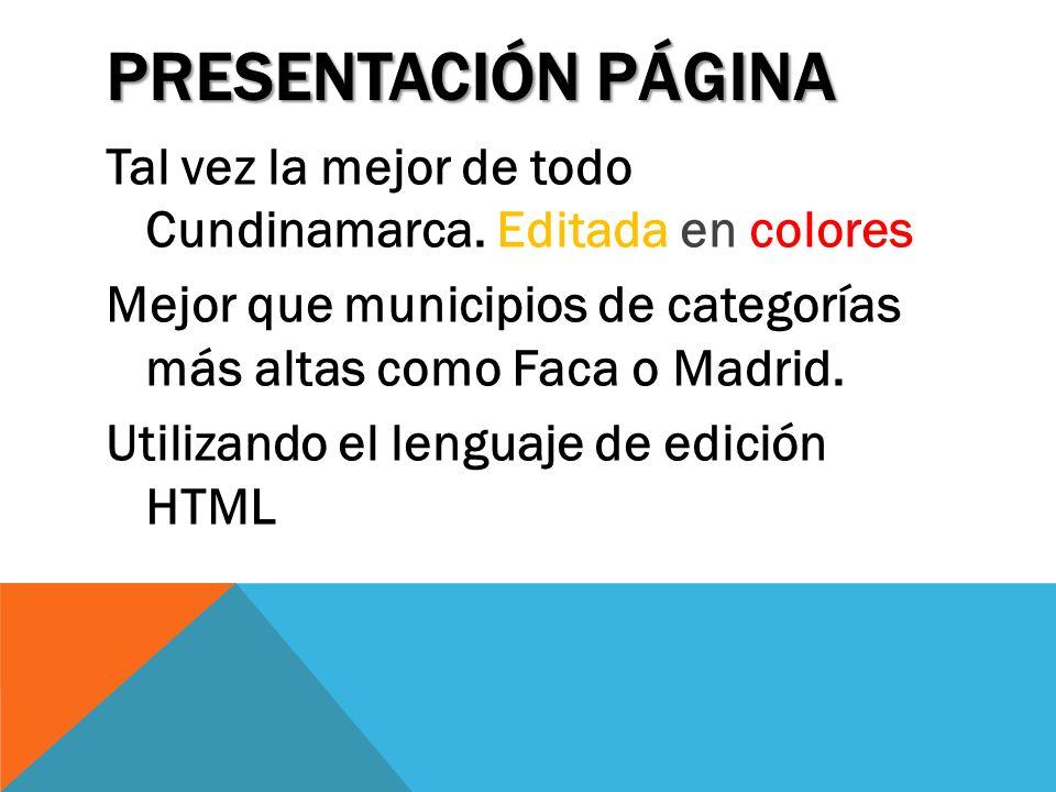 PRESENTACIÓN PÁGINA Tal vez la mejor de todo Cundinamarca. Editada en colores Mejor que municipios de categorías más altas como Faca o Madrid. Utiliza