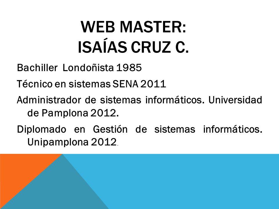 WEB MASTER: ISAÍAS CRUZ C. Bachiller Londoñista 1985 Técnico en sistemas SENA 2011 Administrador de sistemas informáticos. Universidad de Pamplona 201