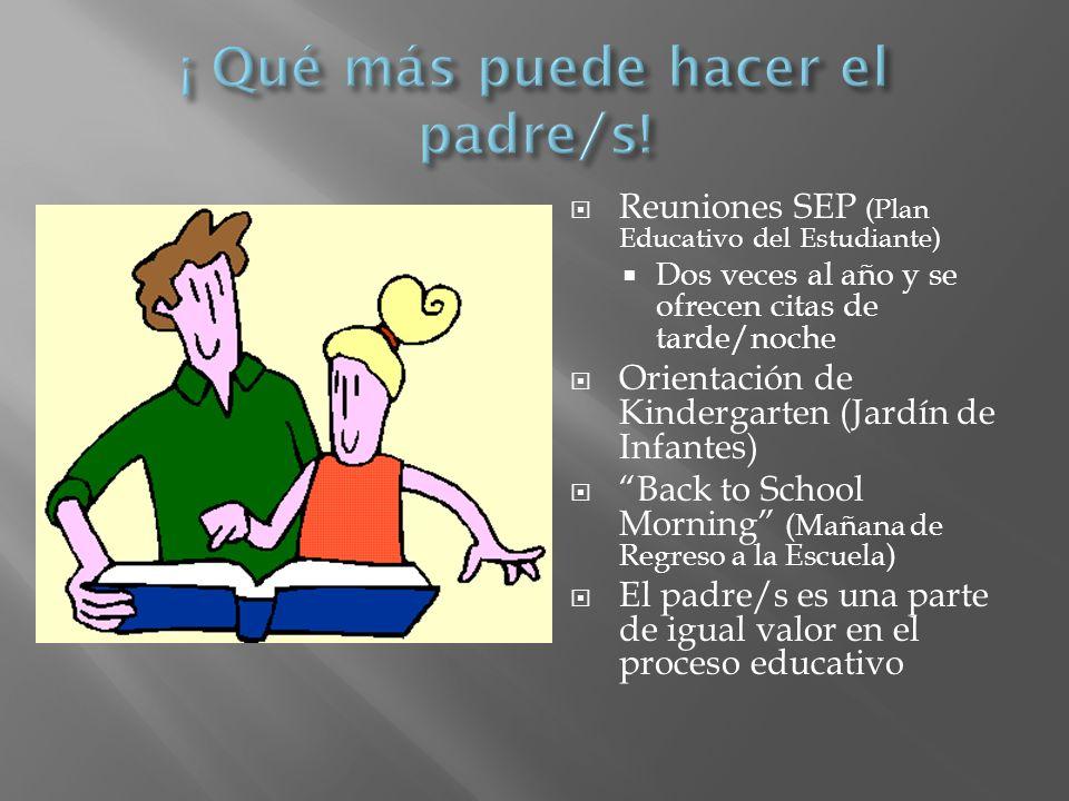 Reuniones SEP (Plan Educativo del Estudiante) Dos veces al año y se ofrecen citas de tarde/noche Orientación de Kindergarten (Jardín de Infantes) Back to School Morning (Mañana de Regreso a la Escuela) El padre/s es una parte de igual valor en el proceso educativo