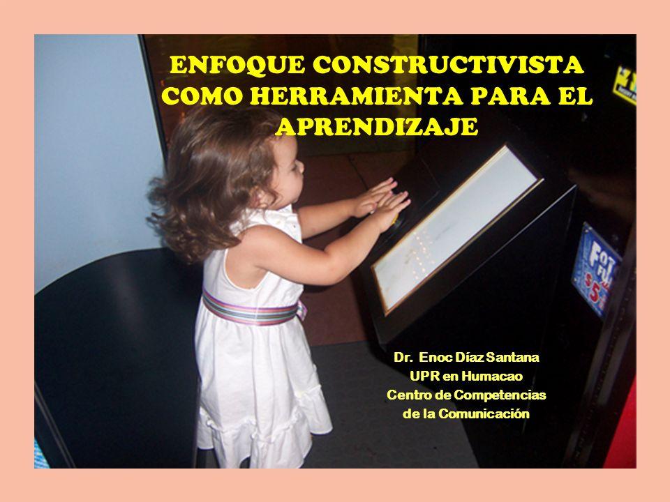 ENFOQUE CONSTRUCTIVISTA COMO HERRAMIENTA PARA EL APRENDIZAJE Dr. Enoc Díaz Santana UPR en Humacao Centro de Competencias de la Comunicación