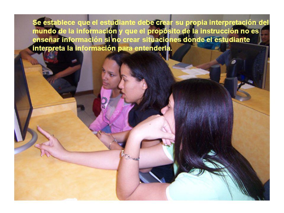 Se establece que el estudiante debe crear su propia interpretación del mundo de la información y que el propósito de la instrucción no es enseñar información si no crear situaciones donde el estudiante interpreta la información para entenderla.