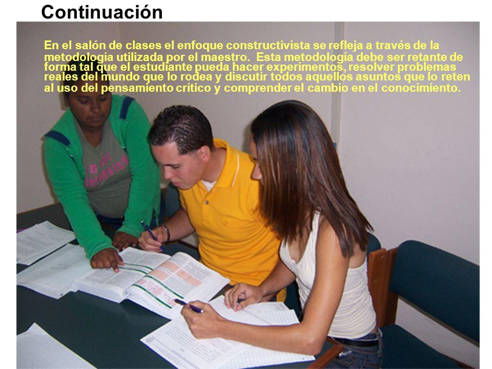 Continuación En el salón de clases el enfoque constructivista se refleja a través de la metodología utilizada por el maestro.