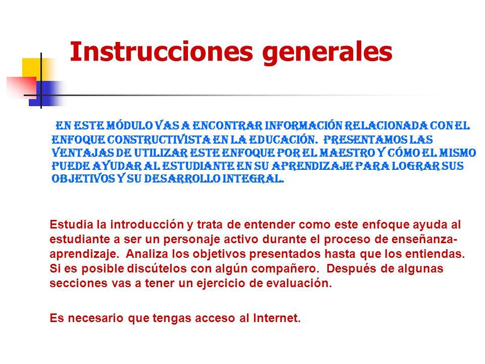 Instrucciones generales En este módulo vas a encontrar información relacionada con el enfoque Constructivista en la educación. Presentamos las ventaja
