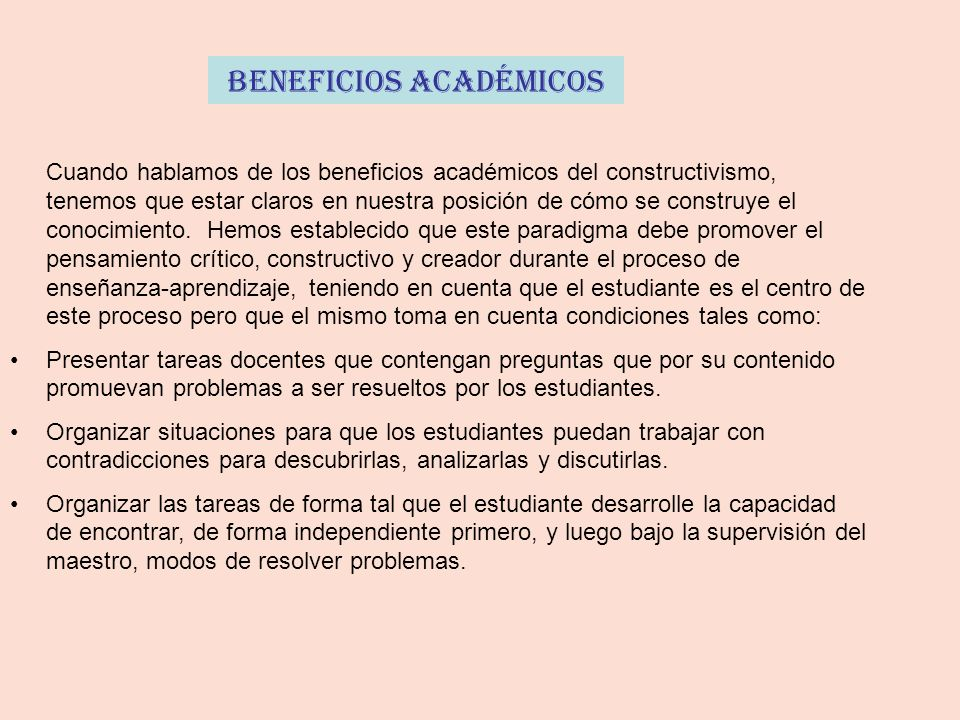 Beneficios Académicos Cuando hablamos de los beneficios académicos del constructivismo, tenemos que estar claros en nuestra posición de cómo se construye el conocimiento.
