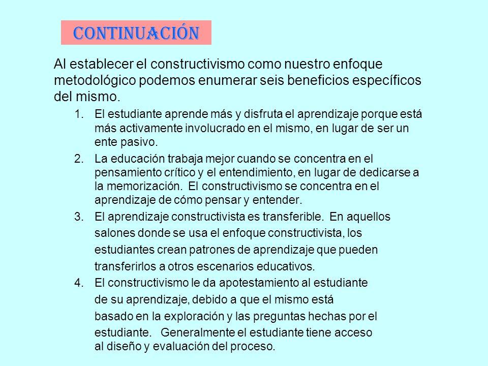 Continuación Al establecer el constructivismo como nuestro enfoque metodológico podemos enumerar seis beneficios específicos del mismo. 1.El estudiant