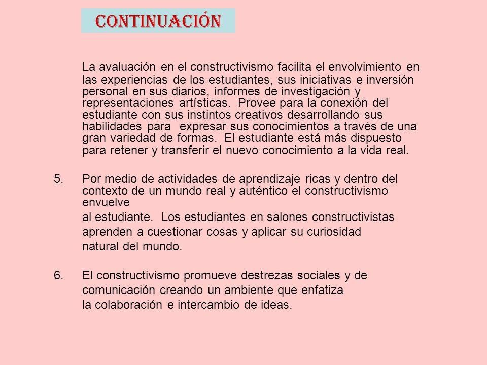 Continuación La avaluación en el constructivismo facilita el envolvimiento en las experiencias de los estudiantes, sus iniciativas e inversión personal en sus diarios, informes de investigación y representaciones artísticas.
