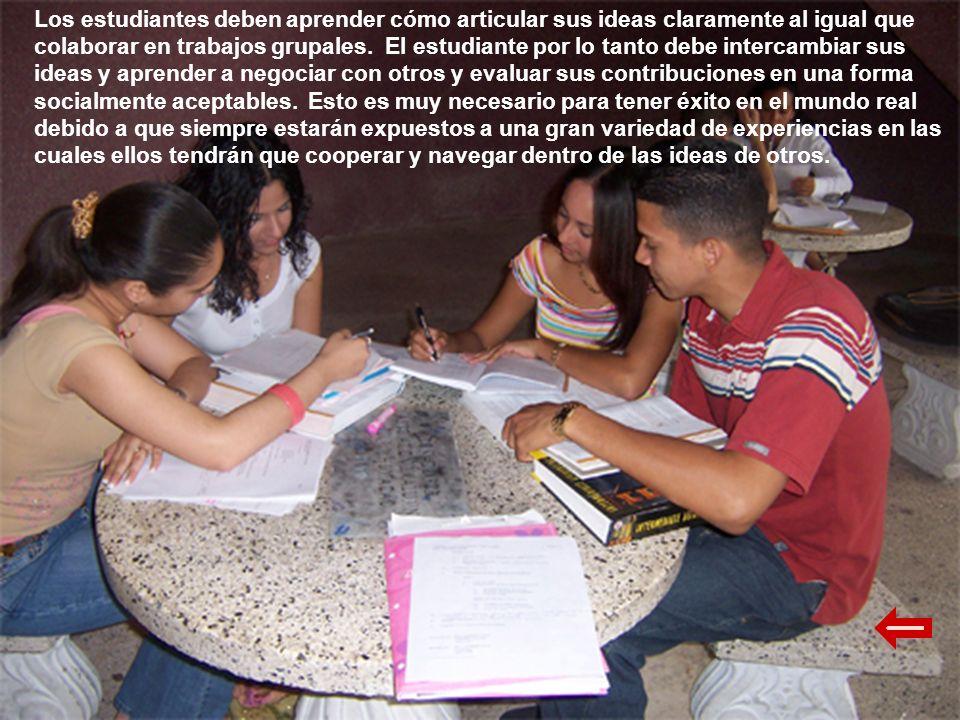 Los estudiantes deben aprender cómo articular sus ideas claramente al igual que colaborar en trabajos grupales. El estudiante por lo tanto debe interc