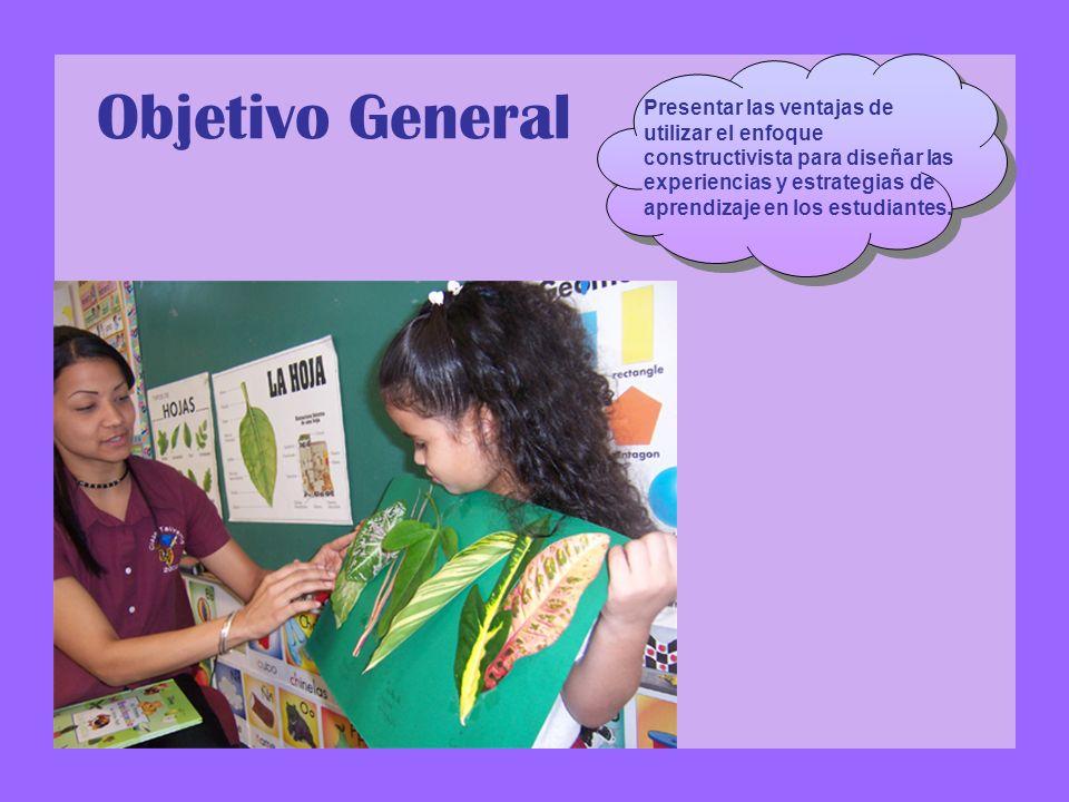 Objetivo General Presentar las ventajas de utilizar el enfoque constructivista para diseñar las experiencias y estrategias de aprendizaje en los estudiantes.