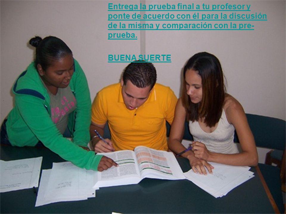 Entrega la prueba final a tu profesor y ponte de acuerdo con él para la discusión de la misma y comparación con la pre- prueba. BUENA SUERTE