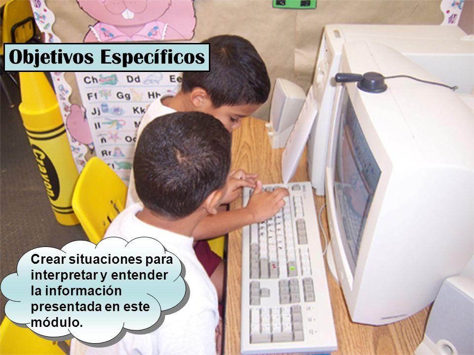 Objetivos Específicos Crear situaciones para interpretar y entender la información presentada en este módulo.