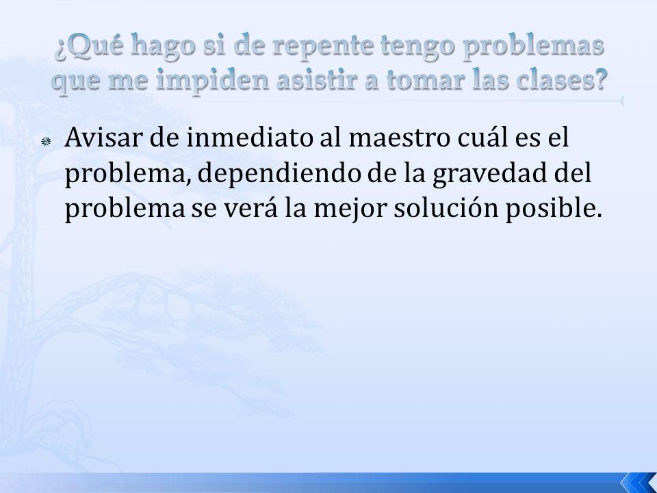 Avisar de inmediato al maestro cuál es el problema, dependiendo de la gravedad del problema se verá la mejor solución posible.