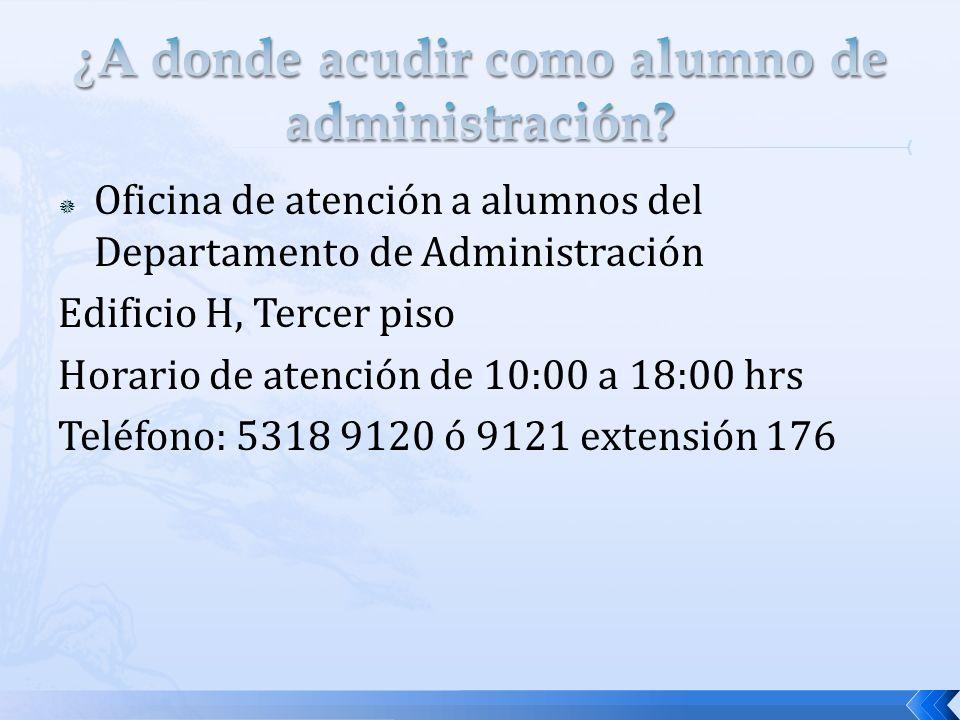 Oficina de atención a alumnos del Departamento de Administración Edificio H, Tercer piso Horario de atención de 10:00 a 18:00 hrs Teléfono: 5318 9120 ó 9121 extensión 176