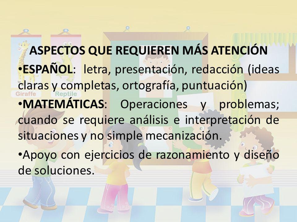 ASPECTOS QUE REQUIEREN MÁS ATENCIÓN ESPAÑOL: letra, presentación, redacción (ideas claras y completas, ortografía, puntuación) MATEMÁTICAS: Operacione