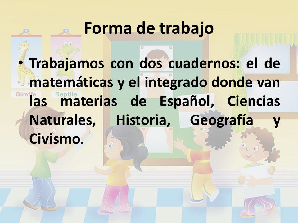 Forma de trabajo Trabajamos con dos cuadernos: el de matemáticas y el integrado donde van las materias de Español, Ciencias Naturales, Historia, Geogr