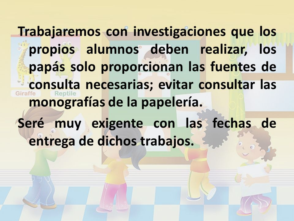 Trabajaremos con investigaciones que los propios alumnos deben realizar, los papás solo proporcionan las fuentes de consulta necesarias; evitar consul