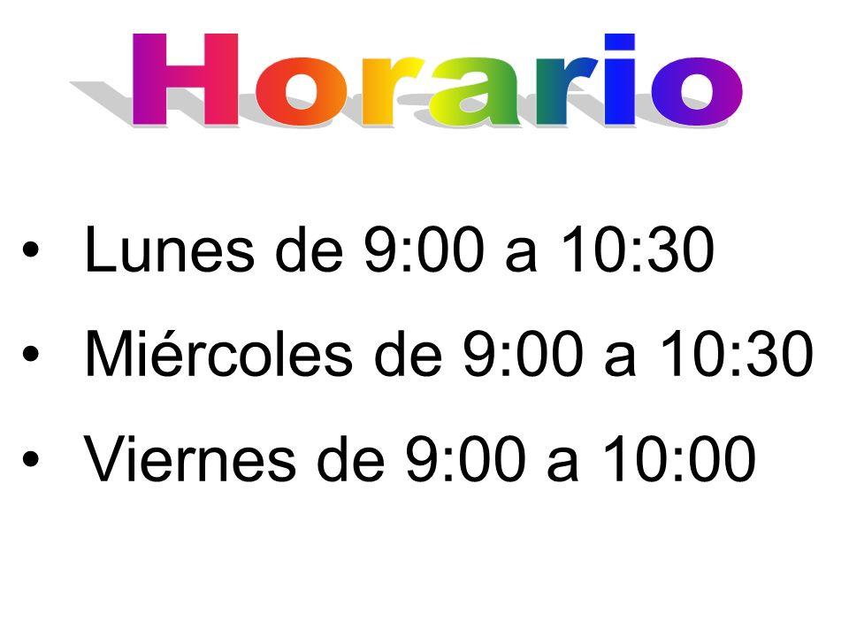 Lunes de 9:00 a 10:30 Miércoles de 9:00 a 10:30 Viernes de 9:00 a 10:00