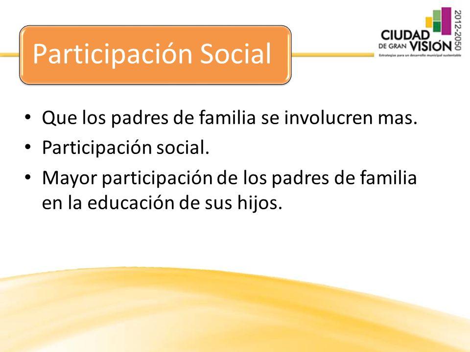 Participación Social Que los padres de familia se involucren mas. Participación social. Mayor participación de los padres de familia en la educación d