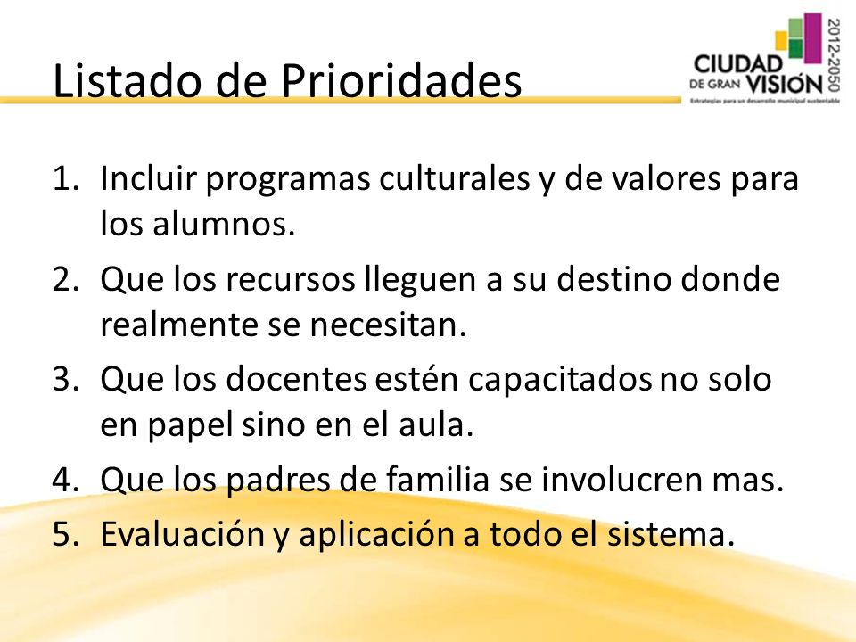 Listado de Prioridades 1.Incluir programas culturales y de valores para los alumnos. 2.Que los recursos lleguen a su destino donde realmente se necesi