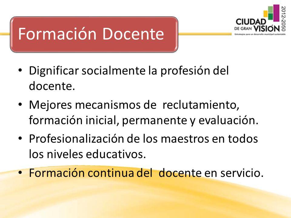 Formación Docente Dignificar socialmente la profesión del docente. Mejores mecanismos de reclutamiento, formación inicial, permanente y evaluación. Pr