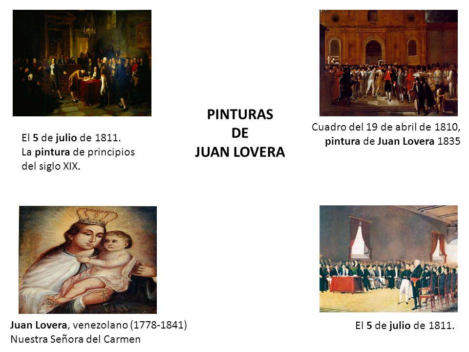 Juan Lovera, venezolano (1778-1841) Nuestra Señora del Carmen Cuadro del 19 de abril de 1810, pintura de Juan Lovera 1835 El 5 de julio de 1811. La pi