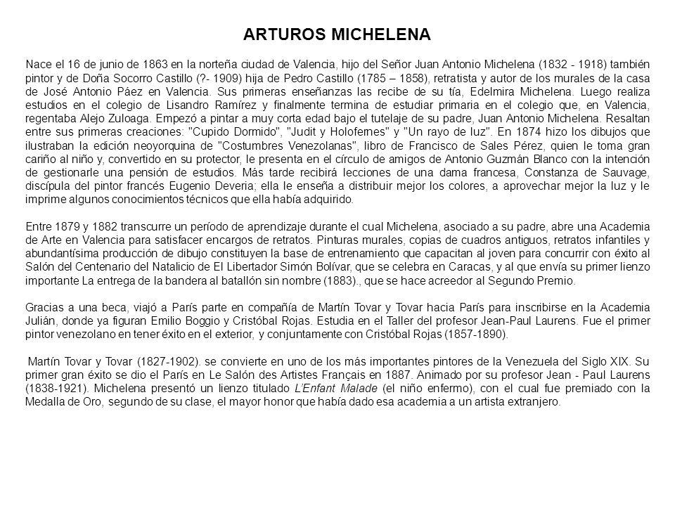 ARTUROS MICHELENA Nace el 16 de junio de 1863 en la norteña ciudad de Valencia, hijo del Señor Juan Antonio Michelena (1832 - 1918) también pintor y d
