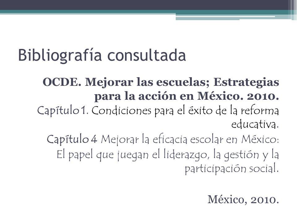 Bibliografía consultada OCDE.Mejorar las escuelas; Estrategias para la acción en México.