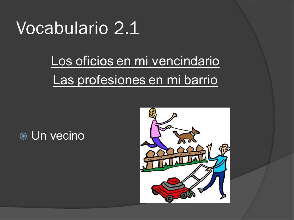 Vocabulario 2.1 Los oficios en mi vencindario Las profesiones en mi barrio Un vecino