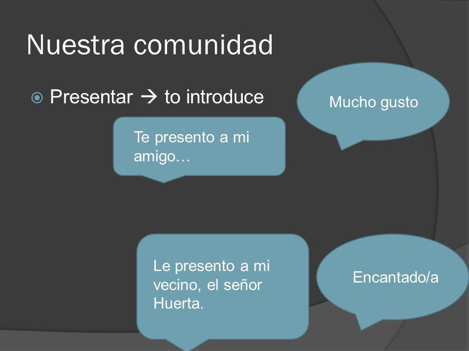 Nuestra comunidad Presentar to introduce Te presento a mi amigo… Mucho gusto Le presento a mi vecino, el señor Huerta.