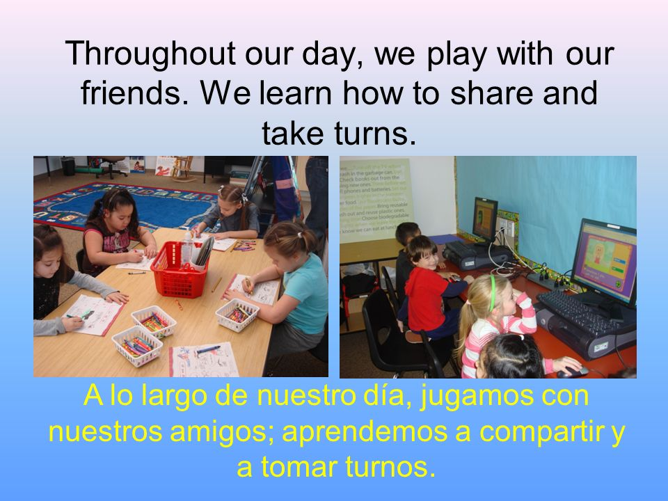 Throughout our day, we play with our friends. We learn how to share and take turns. A lo largo de nuestro día, jugamos con nuestros amigos; aprendemos