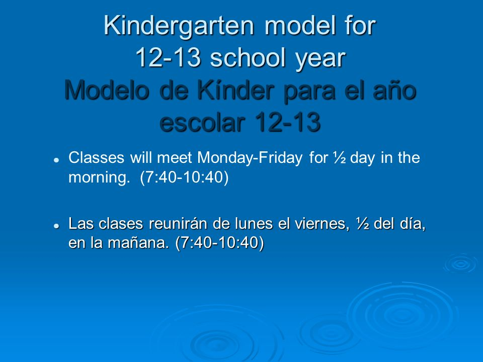 Kindergarten model for 12-13 school year Modelo de Kínder para el año escolar 12-13 Classes will meet Monday-Friday for ½ day in the morning. (7:40-10