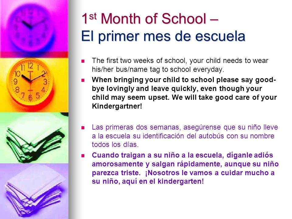 1 st Month of School – El primer mes de escuela The first two weeks of school, your child needs to wear his/her bus/name tag to school everyday. When