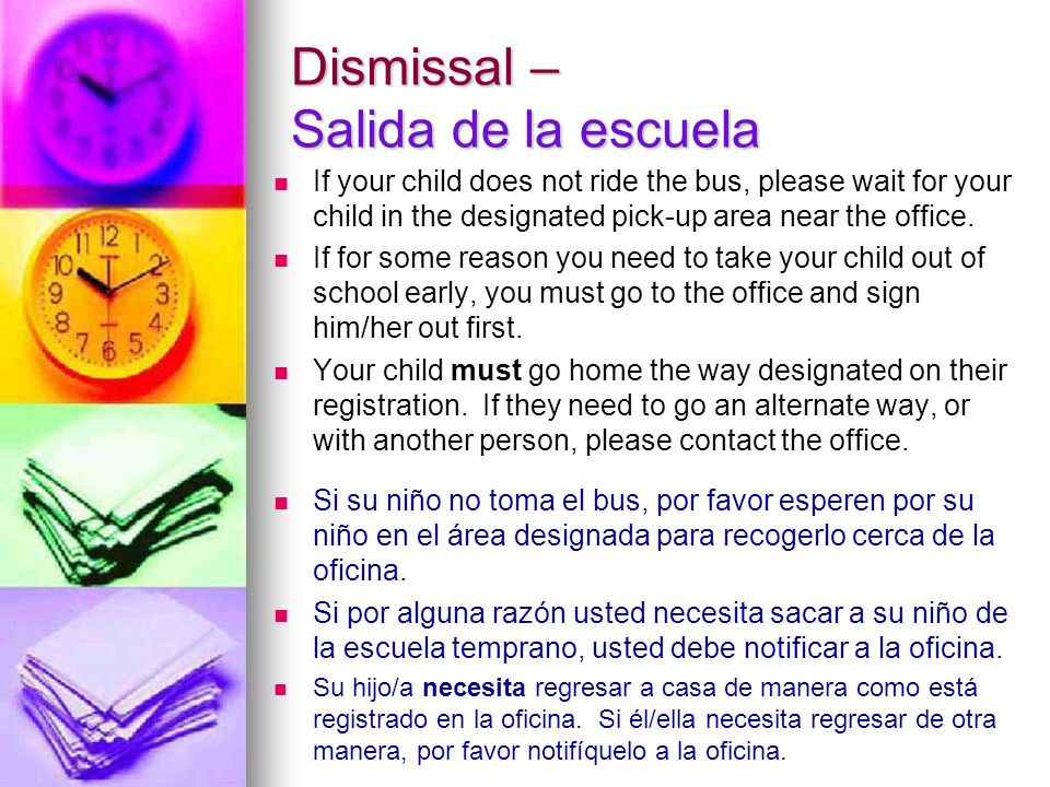 Dismissal – Salida de la escuela If your child does not ride the bus, please wait for your child in the designated pick-up area near the office.