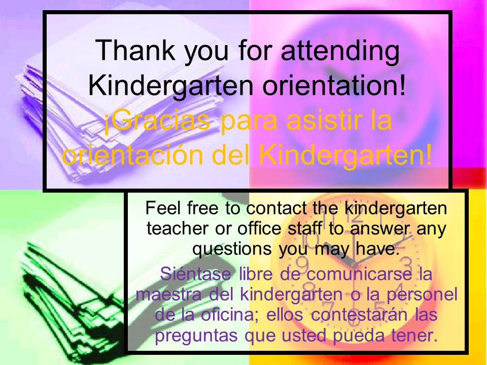 Thank you for attending Kindergarten orientation! ¡Gracias para asistir la orientación del Kindergarten! Feel free to contact the kindergarten teacher