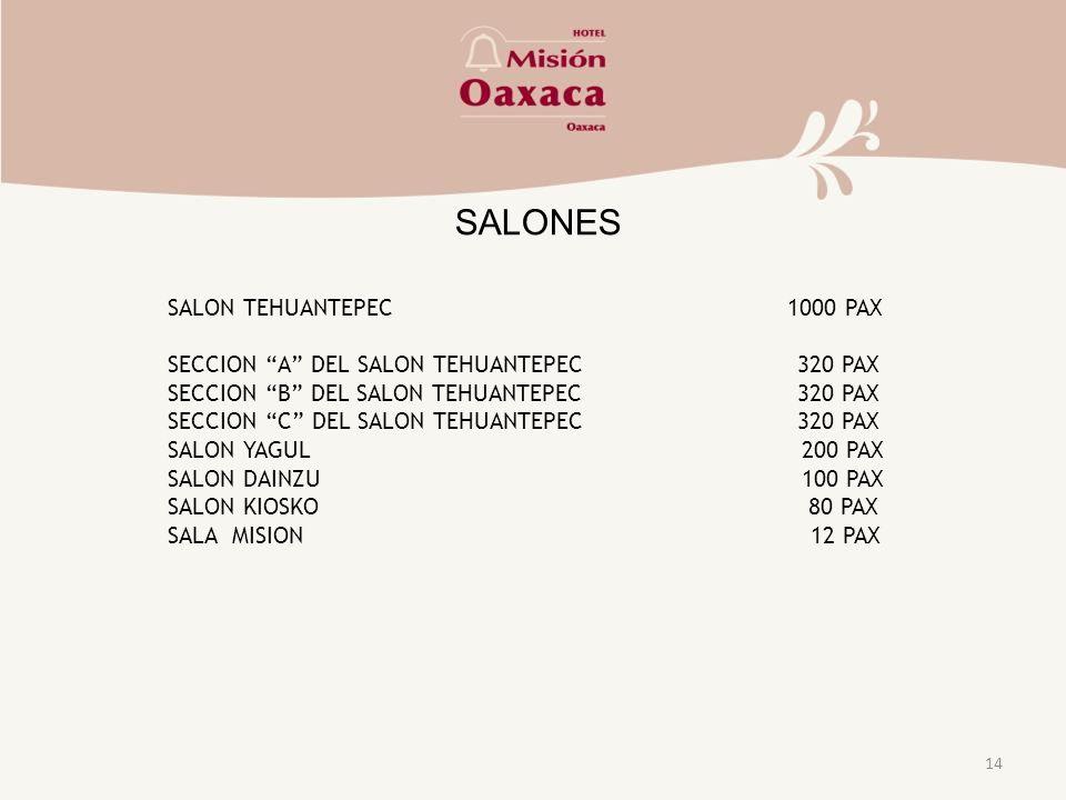 14 SALONES SALON TEHUANTEPEC 1000 PAX SECCION A DEL SALON TEHUANTEPEC 320 PAX SECCION B DEL SALON TEHUANTEPEC 320 PAX SECCION C DEL SALON TEHUANTEPEC 320 PAX SALON YAGUL 200 PAX SALON DAINZU 100 PAX SALON KIOSKO 80 PAX SALA MISION 12 PAX