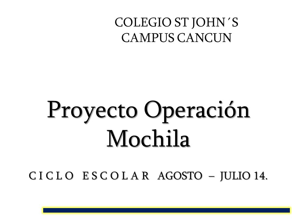 COLEGIO ST JOHN´S CAMPUS CANCUN Proyecto Operación Mochila C I C L O E S C O L A R AGOSTO – JULIO 14.