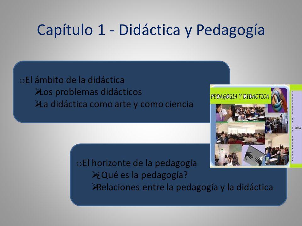 Capítulo 1 - Didáctica y Pedagogía o El ámbito de la didáctica Los problemas didácticos La didáctica como arte y como ciencia o El horizonte de la pedagogía ¿Qué es la pedagogía.