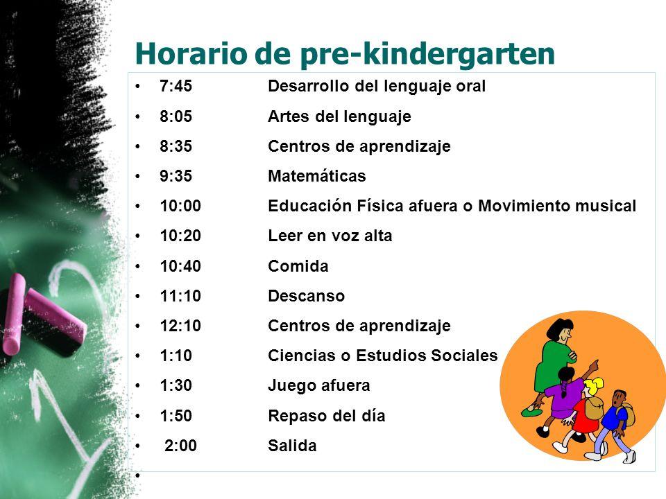 Horario de pre-kindergarten 7:45 Desarrollo del lenguaje oral 8:05 Artes del lenguaje 8:35 Centros de aprendizaje 9:35 Matemáticas 10:00 Educación Física afuera o Movimiento musical 10:20 Leer en voz alta 10:40 Comida 11:10 Descanso 12:10 Centros de aprendizaje 1:10 Ciencias o Estudios Sociales 1:30 Juego afuera 1:50 Repaso del día 2:00Salida
