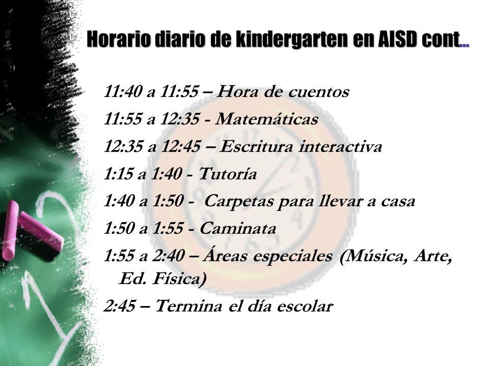 Horario diario de kindergarten en AISD cont … 11:40 a 11:55 – Hora de cuentos 11:55 a 12:35 - Matemáticas 12:35 a 12:45 – Escritura interactiva 1:15 a 1:40 - Tutoría 1:40 a 1:50 - Carpetas para llevar a casa 1:50 a 1:55 - Caminata 1:55 a 2:40 – Áreas especiales (Música, Arte, Ed.