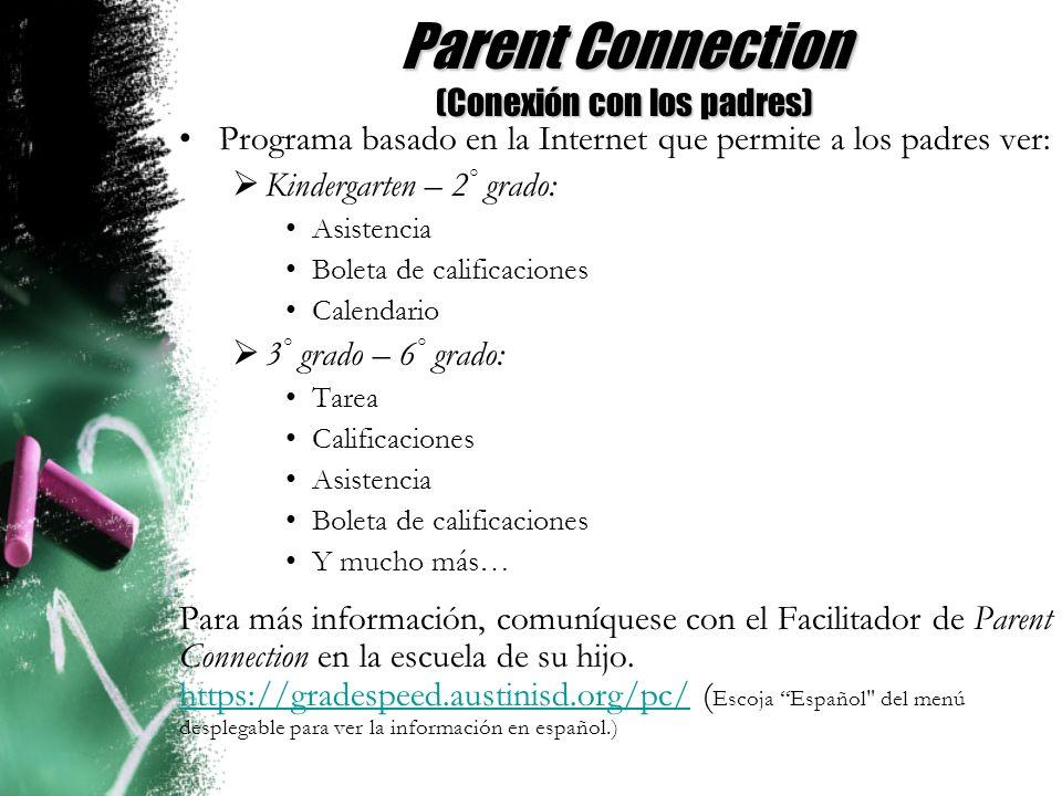 Parent Connection (Conexión con los padres) Programa basado en la Internet que permite a los padres ver: Kindergarten – 2 ° grado: Asistencia Boleta de calificaciones Calendario 3 ° grado – 6 ° grado: Tarea Calificaciones Asistencia Boleta de calificaciones Y mucho más… Para más información, comuníquese con el Facilitador de Parent Connection en la escuela de su hijo.