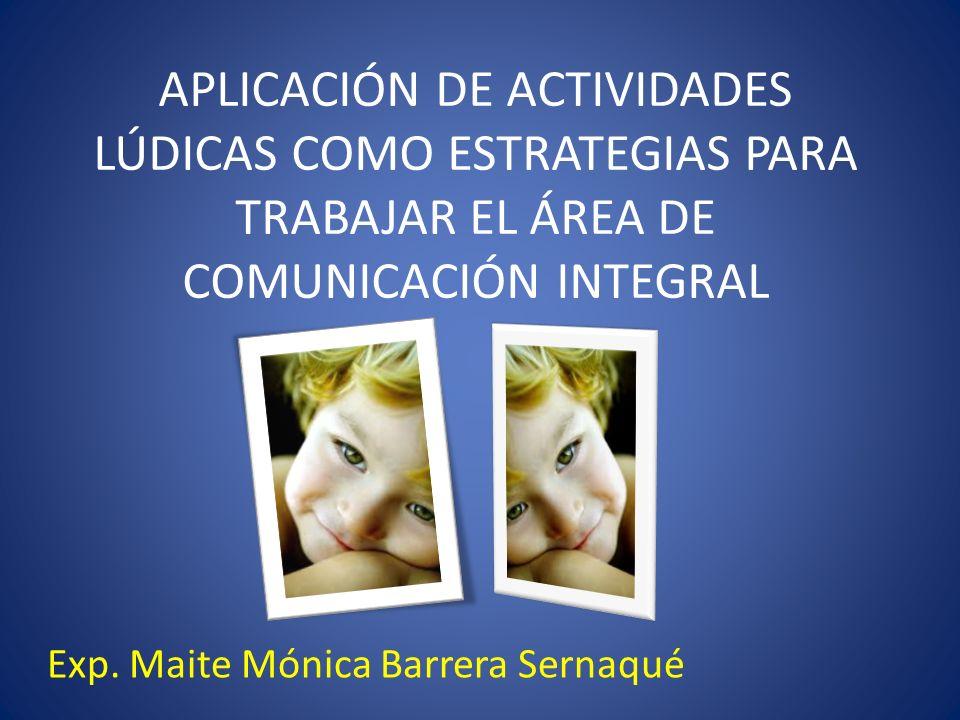 APLICACIÓN DE ACTIVIDADES LÚDICAS COMO ESTRATEGIAS PARA TRABAJAR EL ÁREA DE COMUNICACIÓN INTEGRAL Exp. Maite Mónica Barrera Sernaqué