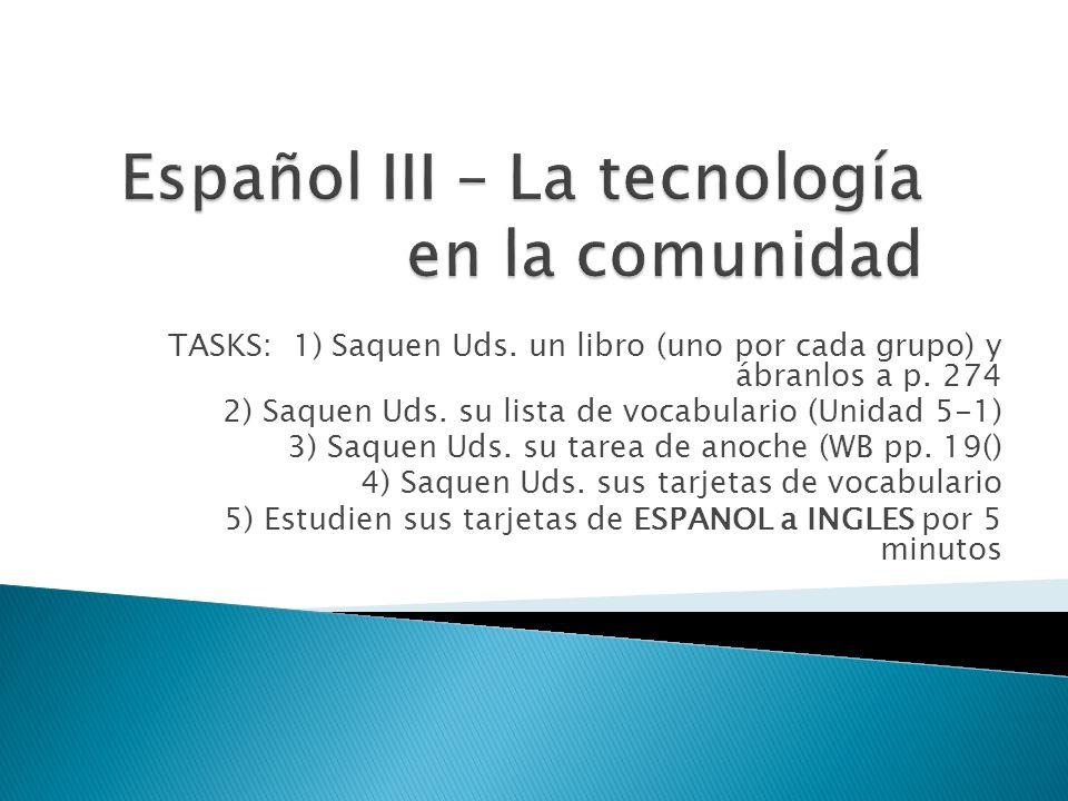 TASKS: 1) Saquen Uds. un libro (uno por cada grupo) y ábranlos a p. 274 2) Saquen Uds. su lista de vocabulario (Unidad 5-1) 3) Saquen Uds. su tarea de