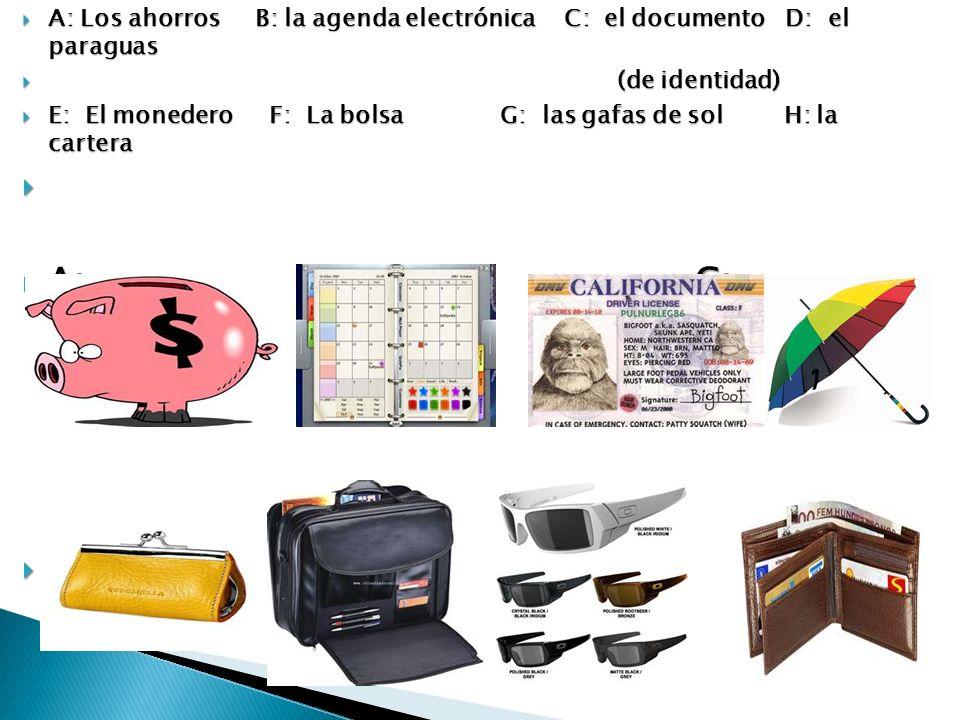 A: Los ahorros B: la agenda electrónica C: el documento D: el paraguas A: Los ahorros B: la agenda electrónica C: el documento D: el paraguas (de identidad) (de identidad) E: El monedero F: La bolsa G: las gafas de sol H: la cartera E: El monedero F: La bolsa G: las gafas de sol H: la cartera A: B: C: D: A: B: C: D: E: F: G: H: E: F: G: H:
