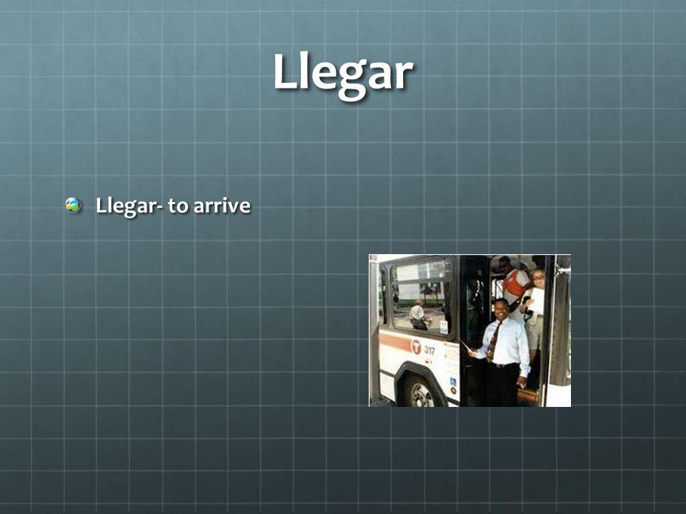 Llegar Llegar- to arrive