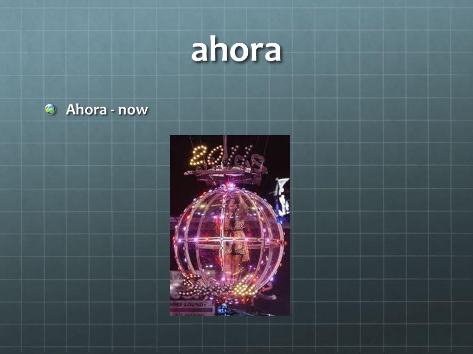 ahora Ahora - now