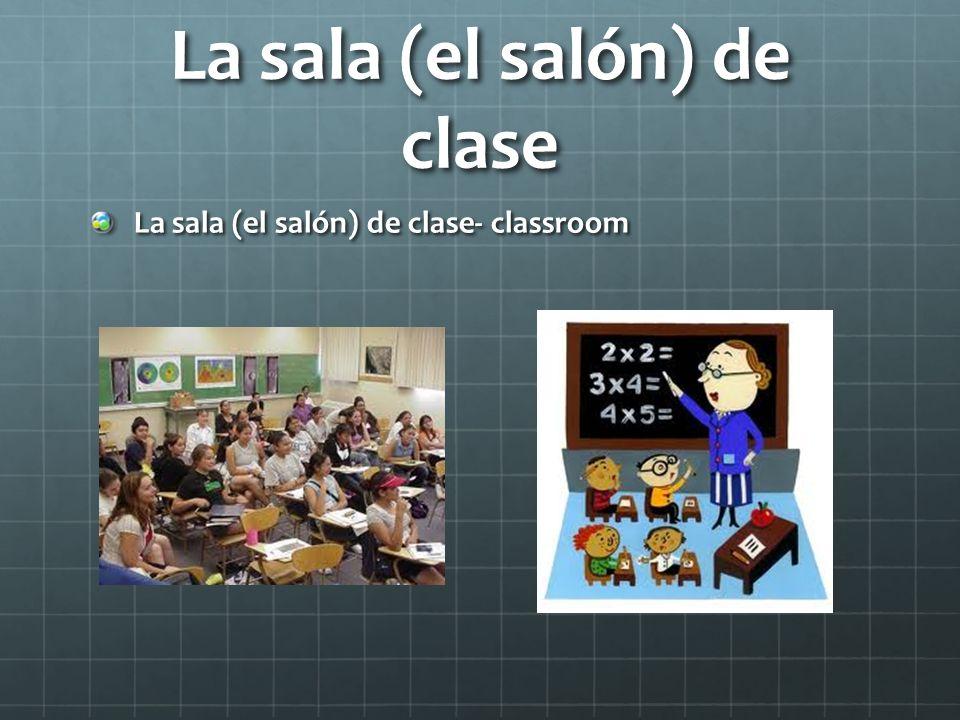 La sala (el salón) de clase La sala (el salón) de clase- classroom